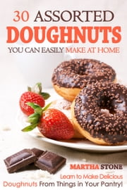 30 Assorted Doughnuts You Can Easily Make at Home: Learn to Make Delicious Doughnuts From Things in Your Pantry! ebook by Martha Stone