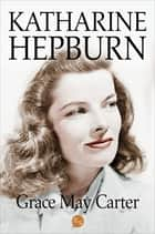 Katharine Hepburn ebook by Grace May Carter