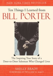 Ten Things I Learned from Bill Porter - The Inspiring True Story of the Door-to-Door Salesman Who Changed Lives ebook by Shelly Brady