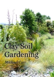 Clay Soil Gardening ebook by Michael Carr