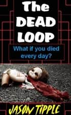 The Dead Loop: Complete Trilogy Edition ebook by Jason Tipple