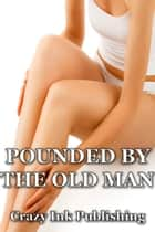 Pounded By The Old Man ebook by Crazy Ink
