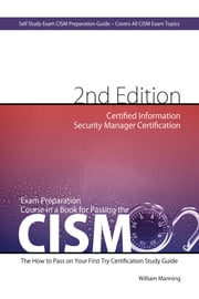 CISM Certified Information Security Manager Certification Exam Preparation Course in a Book for Passing the CISM Exam - The How To Pass on Your First Try Certification Study Guide - Second Edition ebook by William Maning