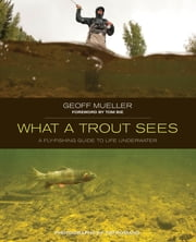 What a Trout Sees - A Fly-Fishing Guide to Life Underwater ebook by Geoff Mueller,Tom Bie,Romano Tim