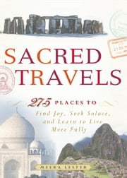 Sacred Travels: 274 Places to Find Joy, Seek Solace, and Learn to Live More Fully ebook by Meera Lester
