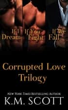 The Corrupted Love Trilogy Box Set ebook by K.M. Scott