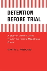 Detention Before Trial - A Study of Criminal Cases Tried in the Toronto Magistrates' Courts ebook by Martin L. Friedland