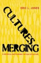 Cultures Merging - A Historical and Economic Critique of Culture ebook by Eric L. Jones