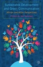 Sustainable Development and Green Communication - African and Asian Perspectives ebook by J. Servaes