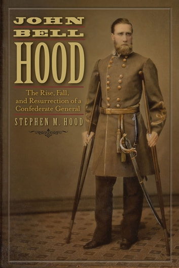 John Bell Hood - The Rise, Fall, and Resurrection of a Confederate General ebook by Stephen Hood