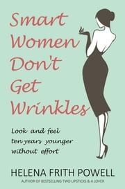 Smart Women Don't Get Wrinkles - Look and Feel Ten Years Younger without Effort ebook by Helena Frith Powell