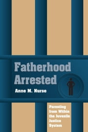 Fatherhood Arrested: Parenting from Within the Juvenile Justice System ebook by Nurse, Anne M.