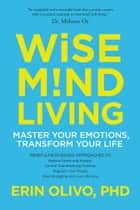 Wise Mind Living - Master Your Emotions, Transform Your Life ebook by Erin Olivo, Ph.D.