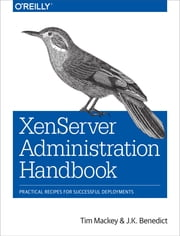 XenServer Administration Handbook - Practical Recipes for Successful Deployments ebook by Tim Mackey,J.K. Benedict