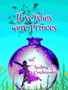 If Wishes Were Princes ebook by audrey couloumbis