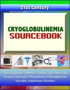 21st Century Cryoglobulinemia Sourcebook: Clinical Data for Patients, Families, and Physicians - Purpura, Raynaud's Phenomenon, Plasmapheresis, Vasculitis, Autoimmune Disorders ebook by Progressive Management