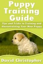 Puppy Training Guide ebook by David  Christopher