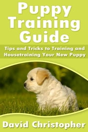 Puppy Training Guide - Tips and Tricks to Training and Housetraining Your New Puppy ebook by David  Christopher