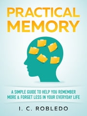 Practical Memory - A Simple Guide to Help You Remember More & Forget Less in Your Everyday Life ebook by I. C. Robledo