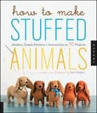 How to Make Stuffed Animals - Modern, Simple Patterns and Instructions for 18 Projects ebook by Sian Keegan, Jennifer Korff