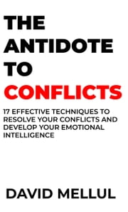 The Antidote to Conflicts - 17 Effective Techniques to Resolve Your Conflicts and Develop Your Emotional Intelligence ebook by David Mellul