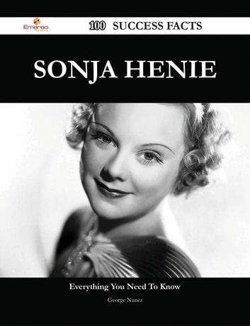 Sonja Henie 100 Success Facts - Everything you need to know about Sonja Henie ebook by George Nunez