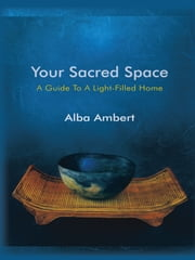 Your Sacred Space - A Guide To A Light-Filled Home ebook by Alba Ambert