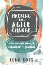 Hacking for Agile Change - with an agile mindset, behaviours and practices ebook by Lena Ross