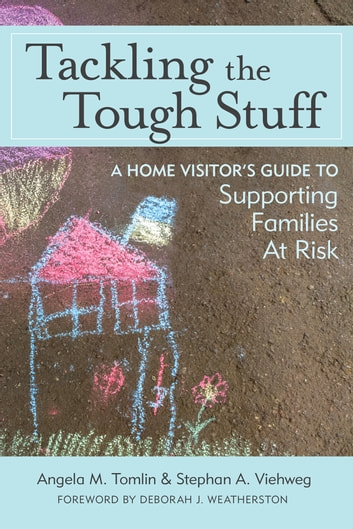 Tackling the Tough Stuff - A Home Visitor's Guide to Supporting Families at Risk ebook by Angela M. Tomlin Ph.D., HSPP, IMH-E® (IV),Stephan A. Viehweg ACSW, LCSW, IMH-E® (IV)