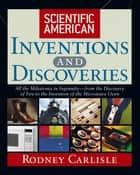 Scientific American Inventions and Discoveries - All the Milestones in Ingenuity--From the Discovery of Fire to the Invention of the Microwave Oven ebook by Rodney Carlisle, Scientific American