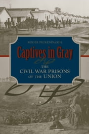Captives in Gray - The Civil War Prisons of the Union ebook by Roger Pickenpaugh