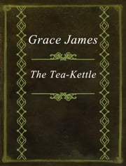 The Tea-Kettle ebook by Grace James