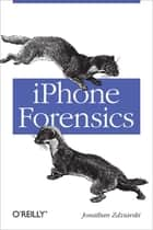 iPhone Forensics - Recovering Evidence, Personal Data, and Corporate Assets ebook by Jonathan Zdziarski
