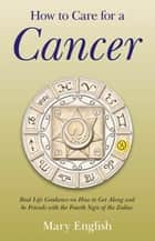 How to Care for a Cancer - Real Life Guidance on How to Get Along and be Friends with the Fourth Sign of the Zodiac ebook by Mary English