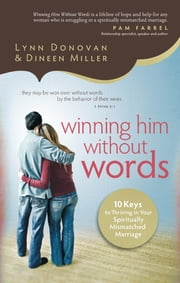 Winning Him Without Words - 10 Keys to Thriving in Your Spiritually Mismatched Marriage ebook by Lynn Donovan,Dineen Miller