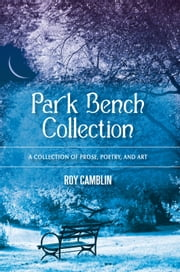 Park Bench Collection - A Collection of Prose, Poetry, and Art ebook by Roy Camblin