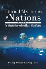 Eternal Mysteries of Nations Volume 3 - Unveiling the Unprecedented Facts of Each Nation ebook by Bishop Bassey Effiong Orok
