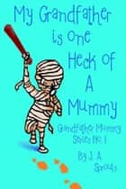 My Grandfather Is One Heck Of A Mummy ebook by J.A. Sprouls