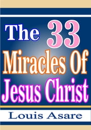 The 33 Miracles Of Jesus Christ ebook by Louis Asare