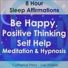 8 Hour Sleep Affirmations - Be Happy, Positive Thinking Self Help Meditation & Hypnosis äänikirja by Joel Thielke, Catherine Perry