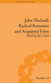 John Thelwall: Radical Romantic and Acquitted Felon ebook by Steve Poole