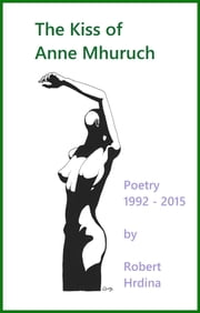The Kiss of Anne Mhuruch - Poetry 1992 - 2015 ebook by Robert Hrdina