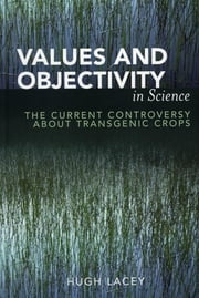 Values and Objectivity in Science - The Current Controversy about Transgenic Crops ebook by Hugh Lacey
