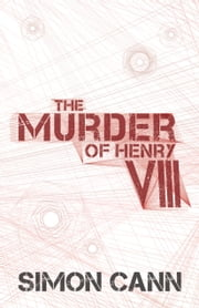 The Murder of Henry VIII ebook by Simon Cann