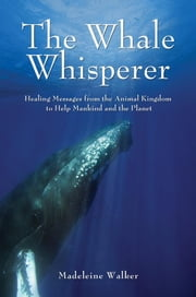 The Whale Whisperer: Healing Messages from the Animal Kingdom to Help Mankind and the Planet ebook by Walker, Madeline