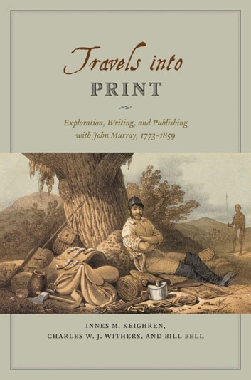 Travels into Print - Exploration, Writing, and Publishing with John Murray, 1773-1859 ebook by Innes M. Keighren,Charles W. J. Withers,Bill Bell