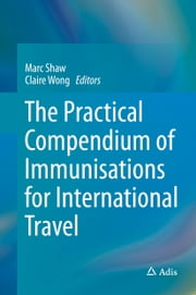 The Practical Compendium of Immunisations for International Travel ebook by Marc Shaw,Claire Wong