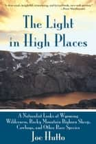 The Light In High Places - A Naturalist Looks at Wyoming Wilderness--Rocky Mountain Bighorn Sheep, Cowboys, and Other Rare Species ebook by Joe Hutto