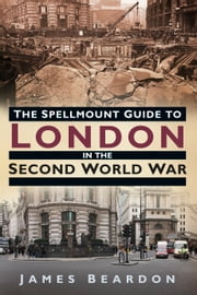 The Spellmount Guide to London in the Second World War ebook by James Beardon