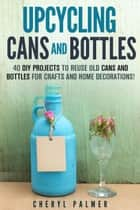 Upcycling Cans and Bottles: 40 DIY Projects to Reuse Old Cans and Bottles for Crafts and Home Decorations! - DIY Projects ebook by Cheryl Palmer